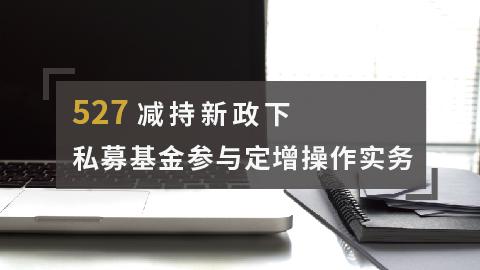 527减持新政下的私募基金参与定增操作实务