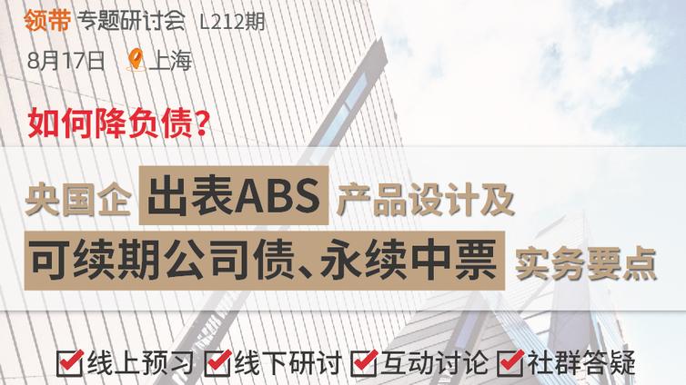 【公开课丨上海 8.17 】如何降负债?央国企出表ABS产品设计及可续期公司债、永续中票实务要点