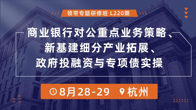 【公开课丨杭州】商业银行对公重点业务策略、新基建细分产业拓展、政府投融资与专项债实操